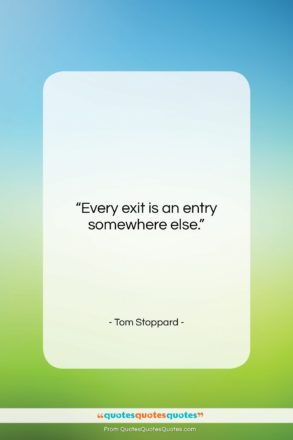 """Tom Stoppard quote: """"Every exit is an entry somewhere else….""""- at QuotesQuotesQuotes.com"""