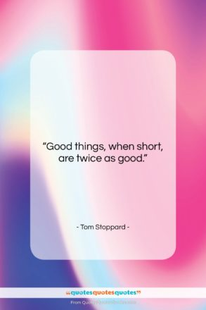 """Tom Stoppard quote: """"Good things, when short, are twice as…""""- at QuotesQuotesQuotes.com"""