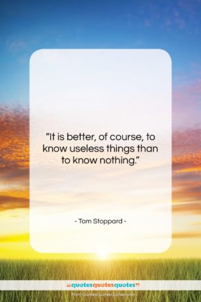 """Tom Stoppard quote: """"It is better, of course, to know…""""- at QuotesQuotesQuotes.com"""