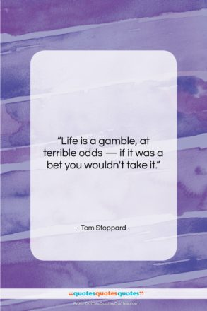 """Tom Stoppard quote: """"Life is a gamble, at terrible odds…""""- at QuotesQuotesQuotes.com"""