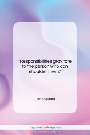 """Tom Stoppard quote: """"Responsibilities gravitate to the person who can…""""- at QuotesQuotesQuotes.com"""