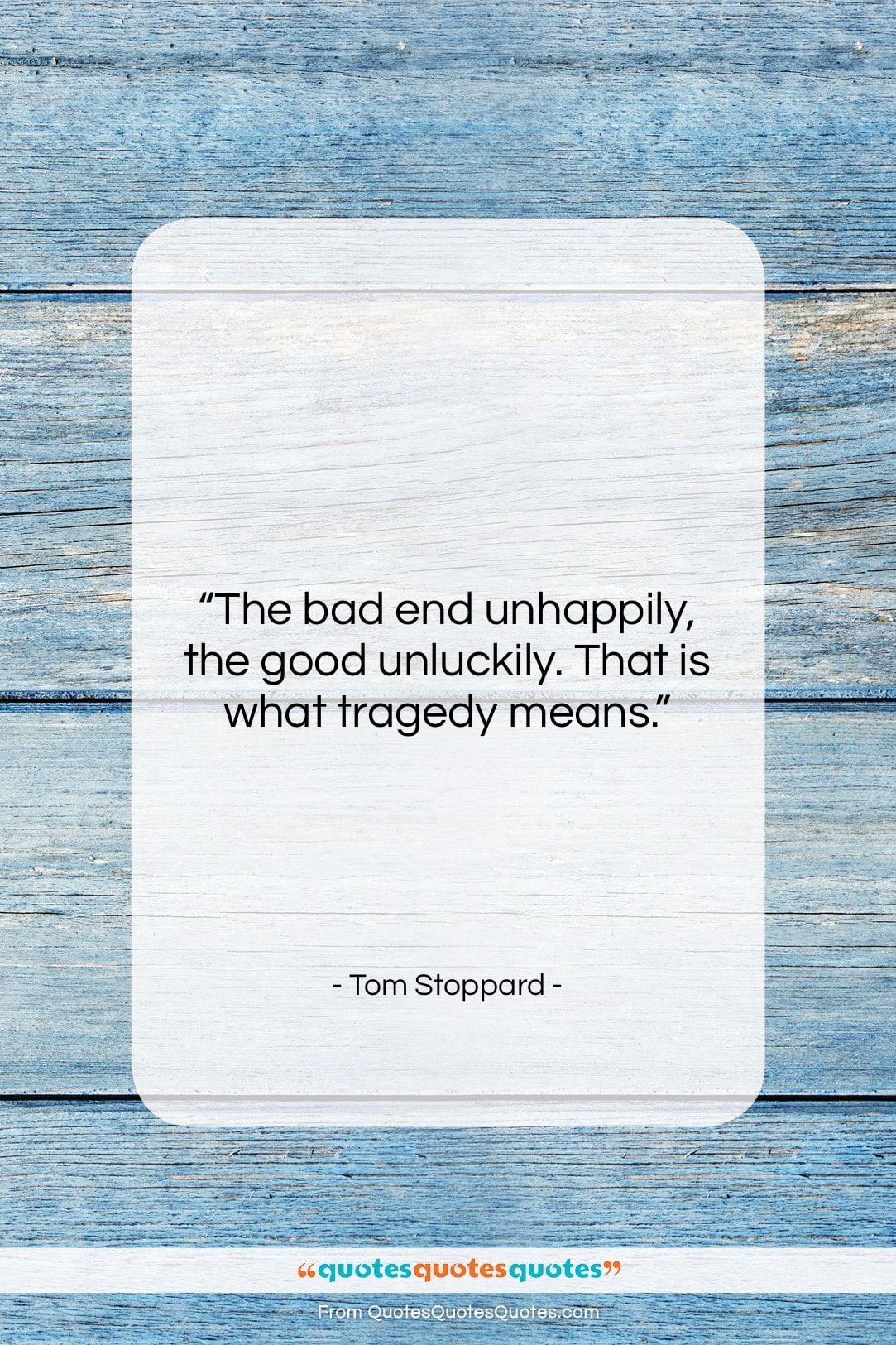 """Tom Stoppard quote: """"The bad end unhappily, the good unluckily….""""- at QuotesQuotesQuotes.com"""