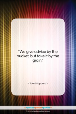 """Tom Stoppard quote: """"We give advice by the bucket, but…""""- at QuotesQuotesQuotes.com"""