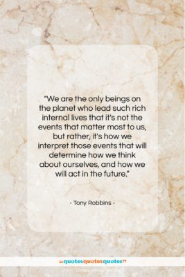 "Tony Robbins quote: ""We are the only beings on the…""- at QuotesQuotesQuotes.com"