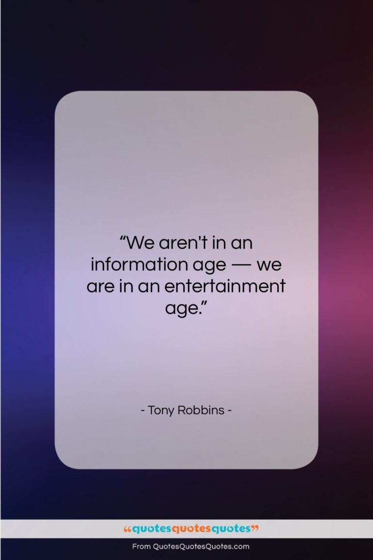 """Tony Robbins quote: """"We aren't in an information age —…""""- at QuotesQuotesQuotes.com"""
