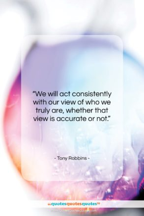 """Tony Robbins quote: """"We will act consistently with our view…""""- at QuotesQuotesQuotes.com"""