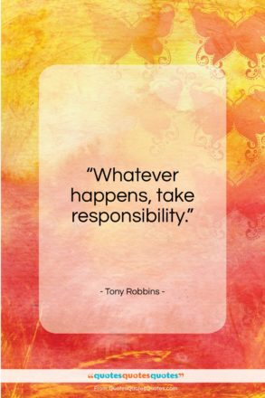 "Tony Robbins quote: ""Whatever happens, take responsibility…""- at QuotesQuotesQuotes.com"