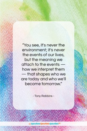 """Tony Robbins quote: """"You see, it's never the environment; it's…""""- at QuotesQuotesQuotes.com"""