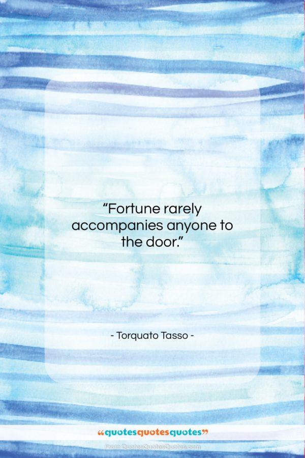"Torquato Tasso quote: ""Fortune rarely accompanies anyone to the door…""- at QuotesQuotesQuotes.com"