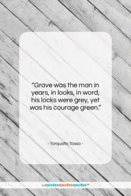 """Torquato Tasso quote: """"Grave was the man in years, in…""""- at QuotesQuotesQuotes.com"""