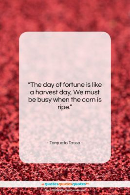 """Torquato Tasso quote: """"The day of fortune is like a…""""- at QuotesQuotesQuotes.com"""