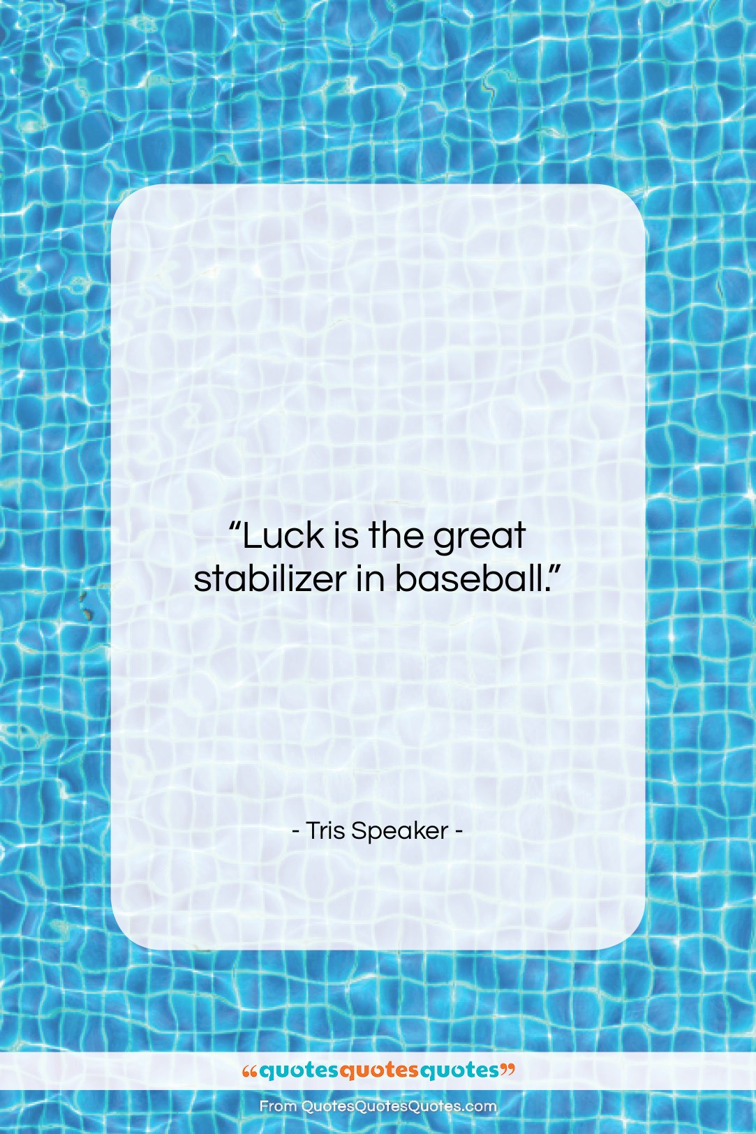 """Tris Speaker quote: """"Luck is the great stabilizer in baseball….""""- at QuotesQuotesQuotes.com"""
