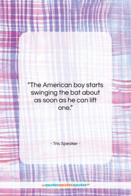 "Tris Speaker quote: ""The American boy starts swinging the bat…""- at QuotesQuotesQuotes.com"