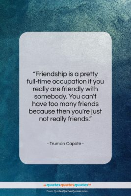 """Truman Capote quote: """"Friendship is a pretty full-time occupation if…""""- at QuotesQuotesQuotes.com"""
