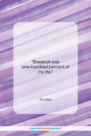 """Ty Cobb quote: """"Baseball was one-hundred percent of my life…""""- at QuotesQuotesQuotes.com"""