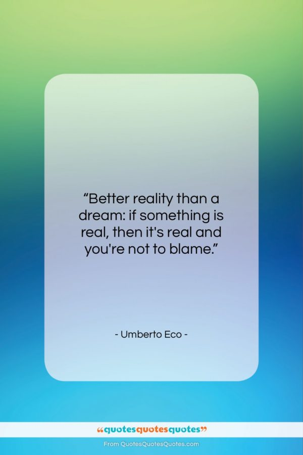 """Umberto Eco quote: """"Better reality than a dream: if something…""""- at QuotesQuotesQuotes.com"""