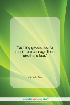 """Umberto Eco quote: """"Nothing gives a fearful man more courage…""""- at QuotesQuotesQuotes.com"""