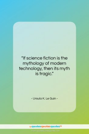 """Ursula K. Le Guin quote: """"If science fiction is the mythology of…""""- at QuotesQuotesQuotes.com"""
