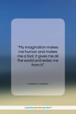 """Ursula K. Le Guin quote: """"My imagination makes me human and makes…""""- at QuotesQuotesQuotes.com"""