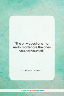 """Ursula K. Le Guin quote: """"The only questions that really matter are…""""- at QuotesQuotesQuotes.com"""