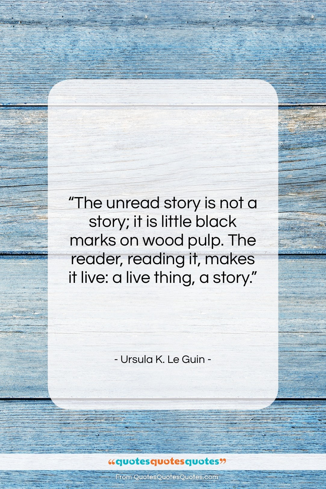 """Ursula K. Le Guin quote: """"The unread story is not a story;…""""- at QuotesQuotesQuotes.com"""