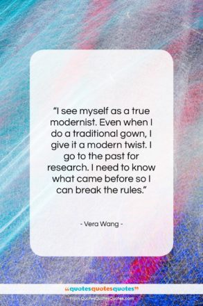 """Vera Wang quote: """"I see myself as a true modernist…""""- at QuotesQuotesQuotes.com"""