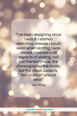 """Vera Wang quote: """"I've been designing since I was 8….""""- at QuotesQuotesQuotes.com"""