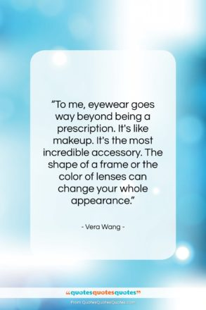 """Vera Wang quote: """"To me, eyewear goes way beyond being…""""- at QuotesQuotesQuotes.com"""