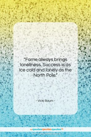 """Vicki Baum quote: """"Fame always brings loneliness. Success is as…""""- at QuotesQuotesQuotes.com"""
