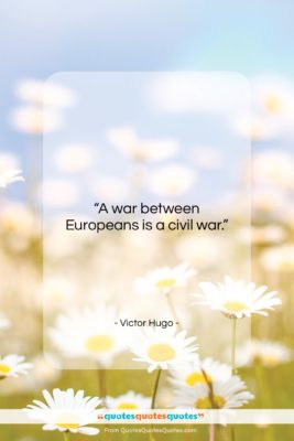 """Victor Hugo quote: """"A war between Europeans is a civil…""""- at QuotesQuotesQuotes.com"""