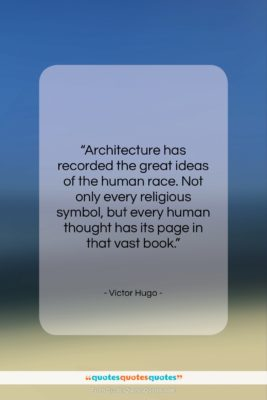 """Victor Hugo quote: """"Architecture has recorded the great ideas of…""""- at QuotesQuotesQuotes.com"""