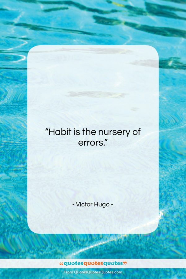 "Victor Hugo quote: ""Habit is the nursery of errors…""- at QuotesQuotesQuotes.com"