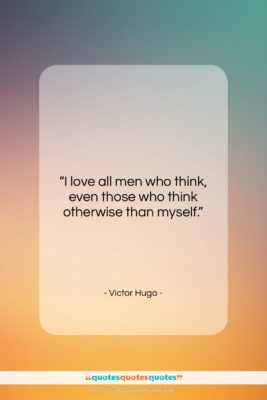 """Victor Hugo quote: """"I love all men who think, even…""""- at QuotesQuotesQuotes.com"""