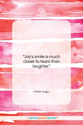 """Victor Hugo quote: """"Joy's smile is much closer to tears…""""- at QuotesQuotesQuotes.com"""