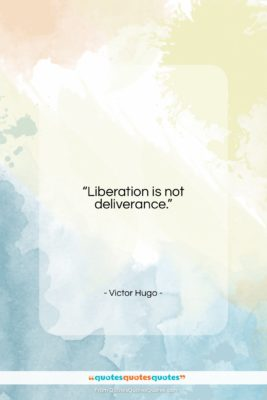 """Victor Hugo quote: """"Liberation is not deliverance….""""- at QuotesQuotesQuotes.com"""