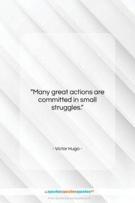 """Victor Hugo quote: """"Many great actions are committed in small…""""- at QuotesQuotesQuotes.com"""