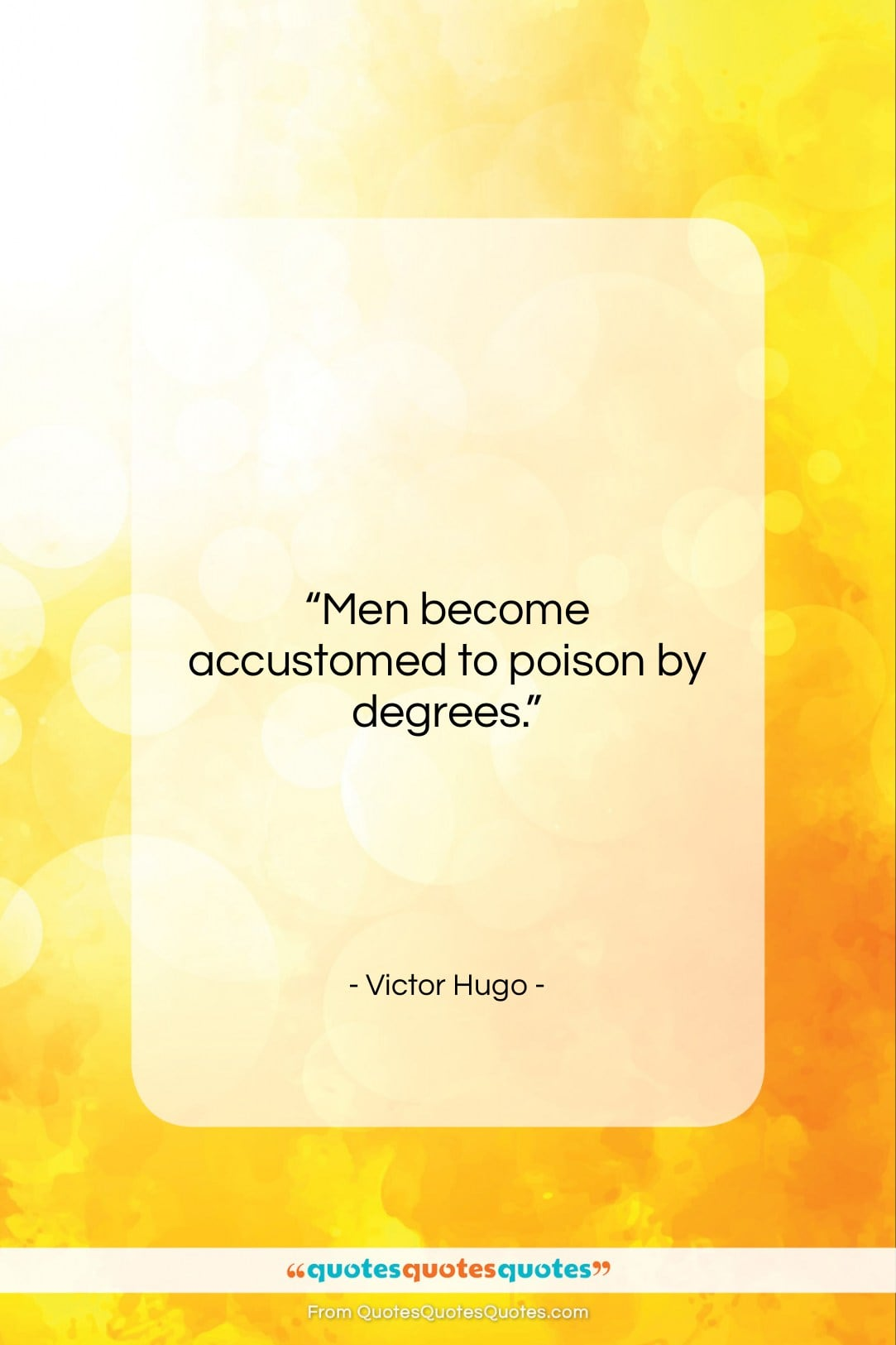 """Victor Hugo quote: """"Men become accustomed to poison by degrees….""""- at QuotesQuotesQuotes.com"""