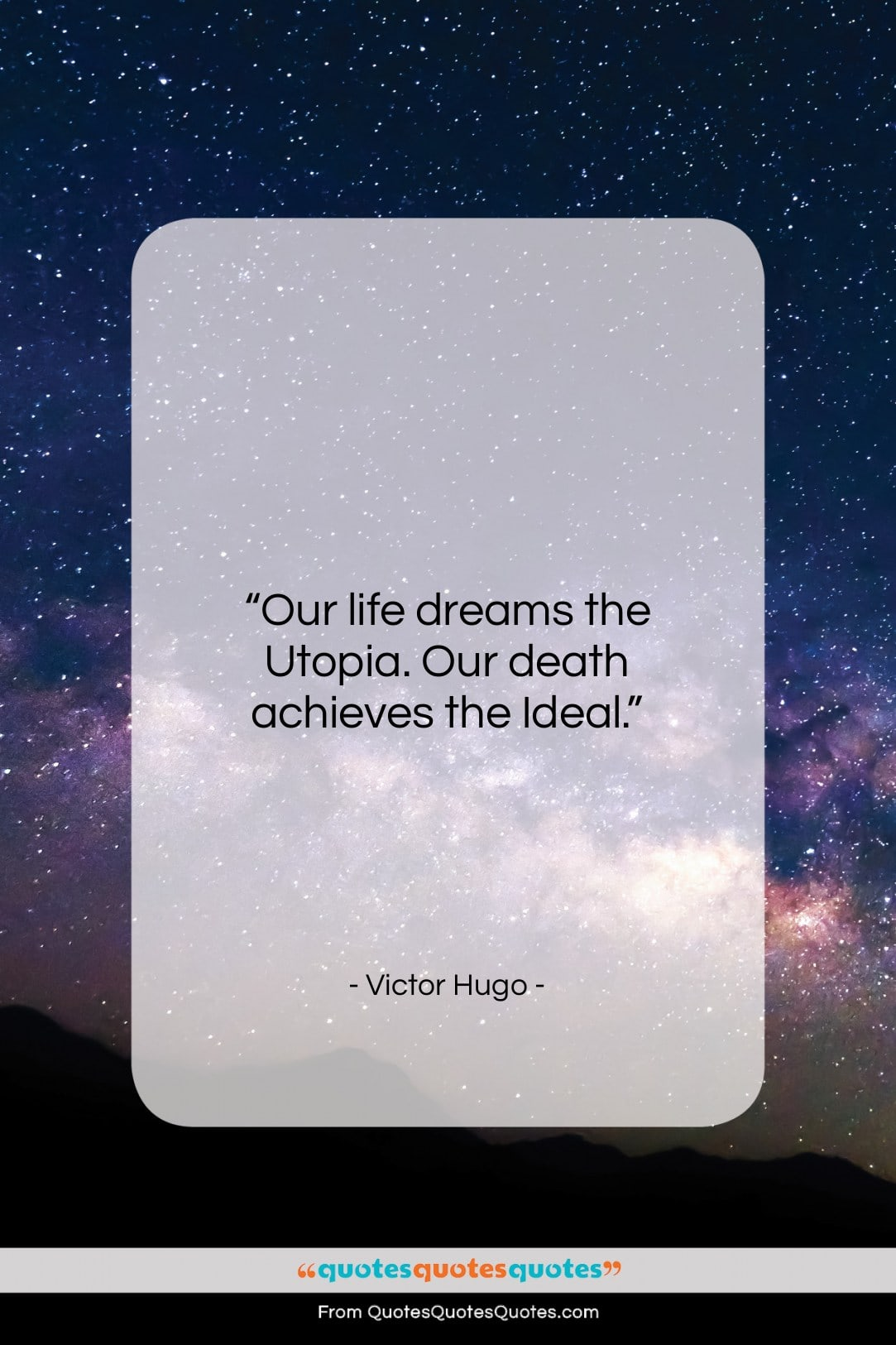 """Victor Hugo quote: """"Our life dreams the Utopia. Our death…""""- at QuotesQuotesQuotes.com"""