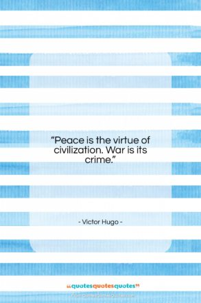 """Victor Hugo quote: """"Peace is the virtue of civilization. War…""""- at QuotesQuotesQuotes.com"""