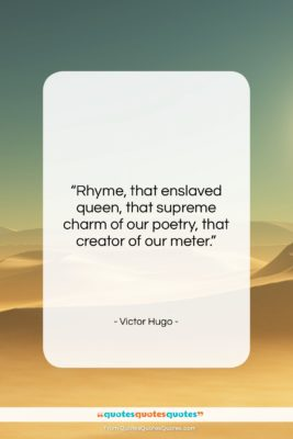 """Victor Hugo quote: """"Rhyme, that enslaved queen, that supreme charm…""""- at QuotesQuotesQuotes.com"""