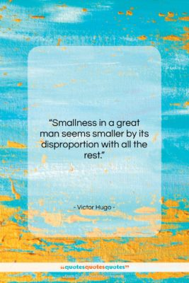 """Victor Hugo quote: """"Smallness in a great man seems smaller…""""- at QuotesQuotesQuotes.com"""