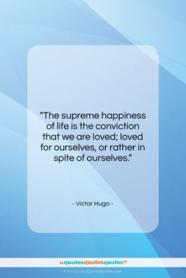 """Victor Hugo quote: """"The supreme happiness of life is the…""""- at QuotesQuotesQuotes.com"""