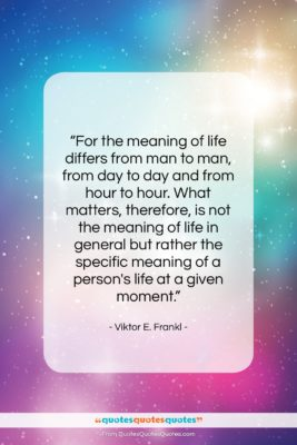 """Viktor E. Frankl quote: """"For the meaning of life differs from…""""- at QuotesQuotesQuotes.com"""