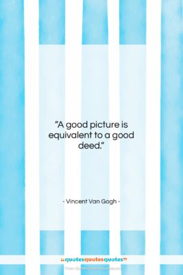"""Vincent Van Gogh quote: """"A good picture is equivalent to a…""""- at QuotesQuotesQuotes.com"""