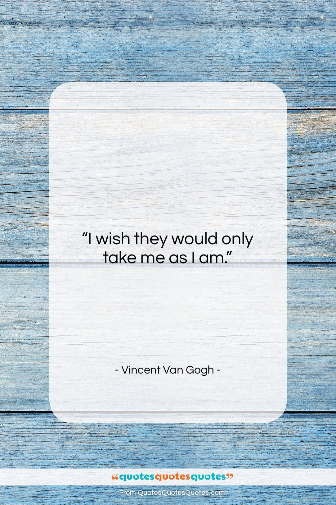 "Vincent Van Gogh quote: ""I wish they would only take me…""- at QuotesQuotesQuotes.com"