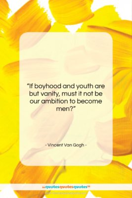 """Vincent Van Gogh quote: """"If boyhood and youth are but vanity,…""""- at QuotesQuotesQuotes.com"""
