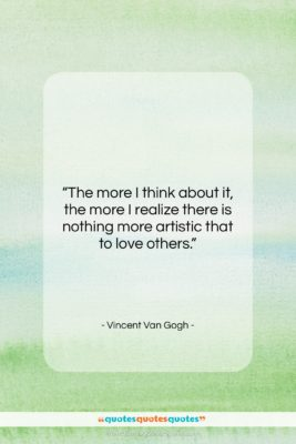 """Vincent Van Gogh quote: """"The more I think about it, the…""""- at QuotesQuotesQuotes.com"""