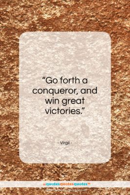 """Virgil quote: """"Go forth a conqueror, and win great victories.""""- at QuotesQuotesQuotes.com"""