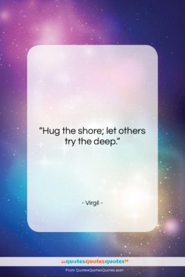 """Virgil quote: """"Hug the shore; let others try the…""""- at QuotesQuotesQuotes.com"""