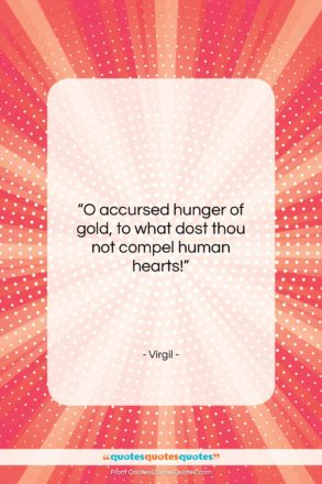 """Virgil quote: """"O accursed hunger of gold, to what…""""- at QuotesQuotesQuotes.com"""